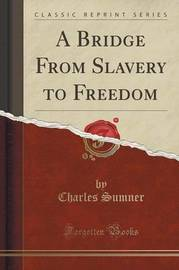 A Bridge from Slavery to Freedom (Classic Reprint) by Charles Sumner