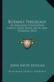 Botano-Theology: An Arranged Compendium, Chiefly from Smith, Keith, and Thomson (1825) by John Shute (Duncan