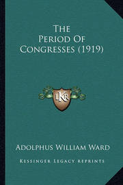 The Period of Congresses (1919) by Adolphus William Ward