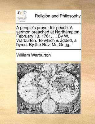 A People's Prayer for Peace. a Sermon Preached at Northampton, February 13, 1761, ... by W. Warburton. to Which Is Added, a Hymn. by the Rev. Mr. Grigg by William Warburton image