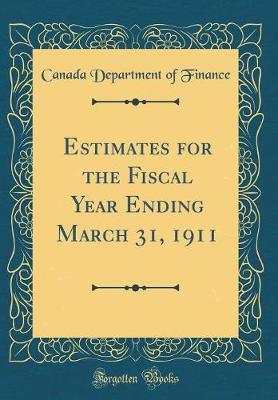 Estimates for the Fiscal Year Ending March 31, 1911 (Classic Reprint) by Canada Department of Finance image