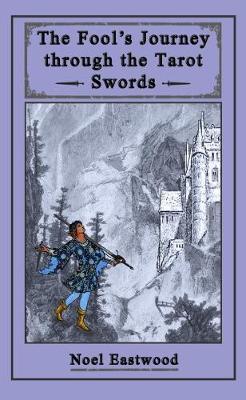 The Fool's Journey through the Tarot Swords by Noel Eastwood