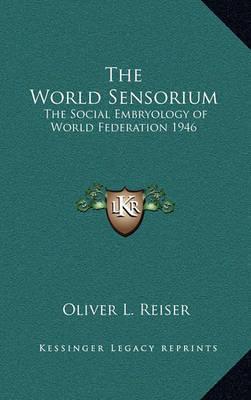 The World Sensorium: The Social Embryology of World Federation 1946 by Oliver L Reiser