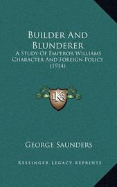 Builder and Blunderer Builder and Blunderer: A Study of Emperor Williams Character and Foreign Policy (19a Study of Emperor Williams Character and Foreign Policy (1914) 14) by George Saunders