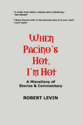 When Pacino's Hot, I'm Hot: A Miscellany of Stories & Commentary by Robert Levin image