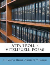 Atta Troll E Vitzlipuzli: Poemi by Giuseppe Chiarini