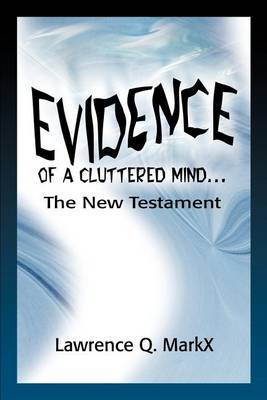Evidence of a Cluttered Mind...: The New Testament by Lawrence Q MarkX