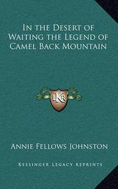 In the Desert of Waiting the Legend of Camel Back Mountain by Annie Fellows Johnston