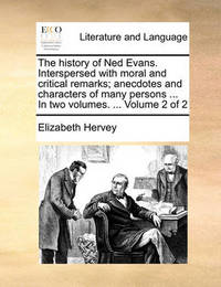 The History of Ned Evans. Interspersed with Moral and Critical Remarks; Anecdotes and Characters of Many Persons ... in Two Volumes. ... Volume 2 of 2 by Elizabeth Hervey