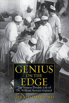 Genius on the Edge: The Bizarre Double Life of Dr. William Stewart Halsted by Gerald Imber
