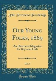 Our Young Folks, 1869, Vol. 5 by John Townsend Trowbridge
