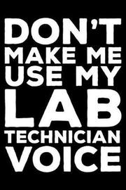 Don't Make Me Use My Lab Technician Voice by Creative Juices Publishing