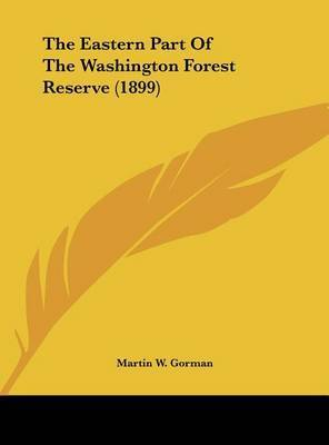 The Eastern Part of the Washington Forest Reserve (1899) by Martin W Gorman