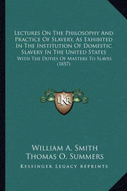 Lectures on the Philosophy and Practice of Slavery, as Exhiblectures on the Philosophy and Practice of Slavery, as Exhibited in the Institution of Domestic Slavery in the United Stited in the Institution of Domestic Slavery in the United States: With the  by William A Smith
