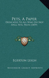 Pets, a Paper: Dedicated to All Who Do Not Spell Pets, Pests (1859) by Egerton Leigh