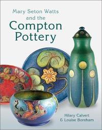 Mary Seton Watts and the Compton Pottery by Hilary Calvert