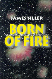 Born of Fire: Our Ancient Roots and Divine Origin by James F. Siller image