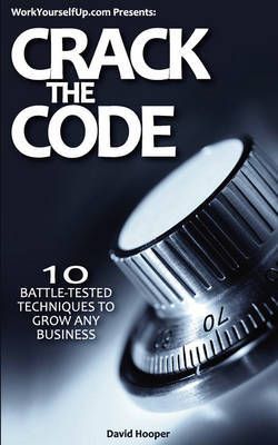 Crack the Code - 10 Battle-Tested Techniques to Grow Any Business (WorkYourselfUp.Com Presents) by David Hooper image