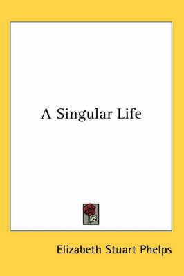 A Singular Life by Elizabeth Stuart Phelps
