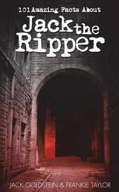 101 Amazing Facts About Jack the Ripper by Jack Goldstein