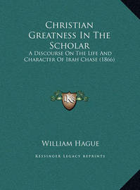Christian Greatness in the Scholar Christian Greatness in the Scholar: A Discourse on the Life and Character of Irah Chase (1866) a Discourse on the Life and Character of Irah Chase (1866) by William Hague