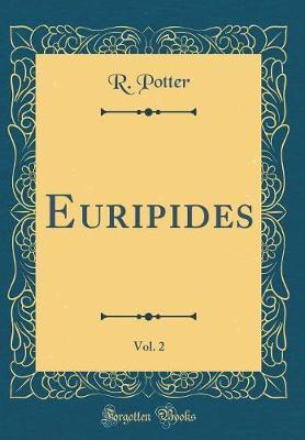 Euripides, Vol. 2 (Classic Reprint) by R Potter