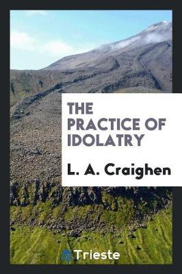 The Practice of Idolatry by L A Craighen image
