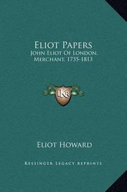 Eliot Papers: John Eliot of London, Merchant, 1735-1813 by Eliot Howard