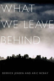 What We Leave Behind by Derrick Jensen