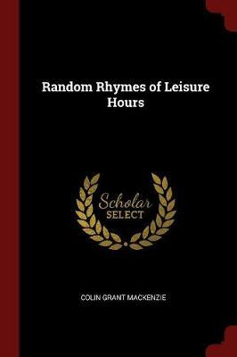 Random Rhymes of Leisure Hours by Colin Grant MacKenzie