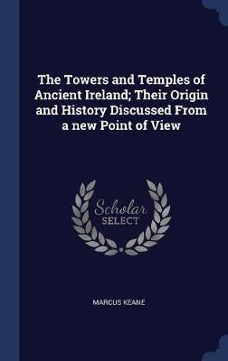 The Towers and Temples of Ancient Ireland; Their Origin and History Discussed from a New Point of View by Marcus Keane image