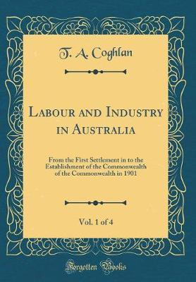 Labour and Industry in Australia, Vol. 1 of 4 by T A Coghlan