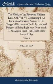 The Works of the Reverend William Law, A.M. Vol. VI. Containing I. an Earnest and Serious Answer to Dr. Trapp's Discourse of the Folly, Sin, and Danger, of Being Righteous Over-Much. II. an Appeal to All That Doubt of the Gospel. of 9; Volume 6 by William Law