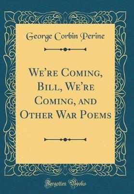 We're Coming, Bill, We're Coming, and Other War Poems (Classic Reprint) by George Corbin Perine