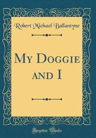 My Doggie and I (Classic Reprint) by Robert Michael Ballantyne image