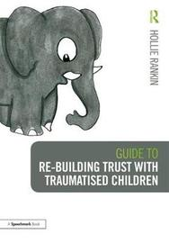 Guide to Re-building Trust with Traumatised Children by Hollie Rankin