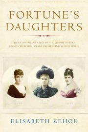 Fortune's Daughters: The Extravagant Lives of the Jerome Sisters - Jennie Churchill, Clara Frewen and Leonie Leslie by Elisabeth Kehoe image