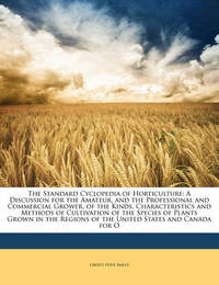 The Standard Cyclopedia of Horticulture: A Discussion for the Amateur, and the Professional and Commercial Grower, of the Kinds, Characteristics and Methods of Cultivation of the Species of Plants Grown in the Regions of the United States and Canada for O by Liberty Hyde Bailey, Jr.