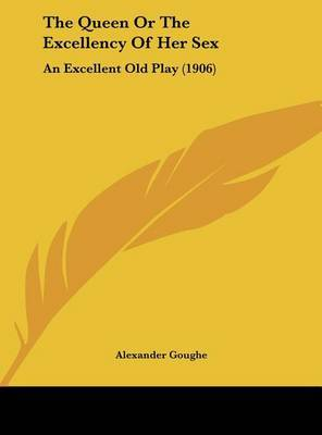 The Queen or the Excellency of Her Sex: An Excellent Old Play (1906) by Alexander Goughe image