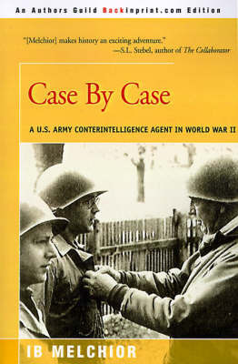 Case by Case: A U.S. Army Counterintelligence Agent in World War II by I. B. Melchior
