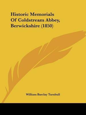 Historic Memorials Of Coldstream Abbey, Berwickshire (1850) by William Barclay Turnbull