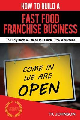 How to Build a Fast Food Franchise Business (Special Edition): The Only Book You Need to Launch, Grow & Succeed by T K Johnson image