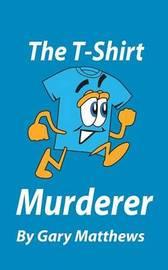 The T-Shirt Murderer by Gary Matthews