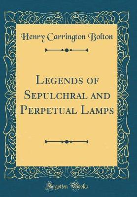 Legends of Sepulchral and Perpetual Lamps (Classic Reprint) by Henry Carrington Bolton