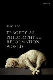 Tragedy as Philosophy in the Reformation World by Russ Leo