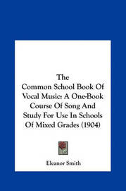 The Common School Book of Vocal Music: A One-Book Course of Song and Study for Use in Schools of Mixed Grades (1904) by Eleanor Smith