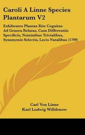Caroli a Linne Species Plantarum V2: Exhibentes Plantas Rite Cognitas Ad Genera Relatas, Cum Differentiis Specificis, Nominibus Trivialibus, Synonymis Selectis, Locis Natalibus (1799) by Carl von Linne