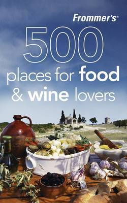 Frommer's 500 Places for Food and Wine Lovers by Holly Hughes