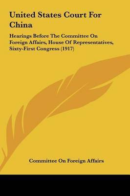 United States Court for China: Hearings Before the Committee on Foreign Affairs, House of Representatives, Sixty-First Congress (1917) by On Foreign Affairs Committee on Foreign Affairs