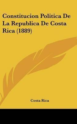 Constitucion Politica de La Republica de Costa Rica (1889) by Rica Costa Rica